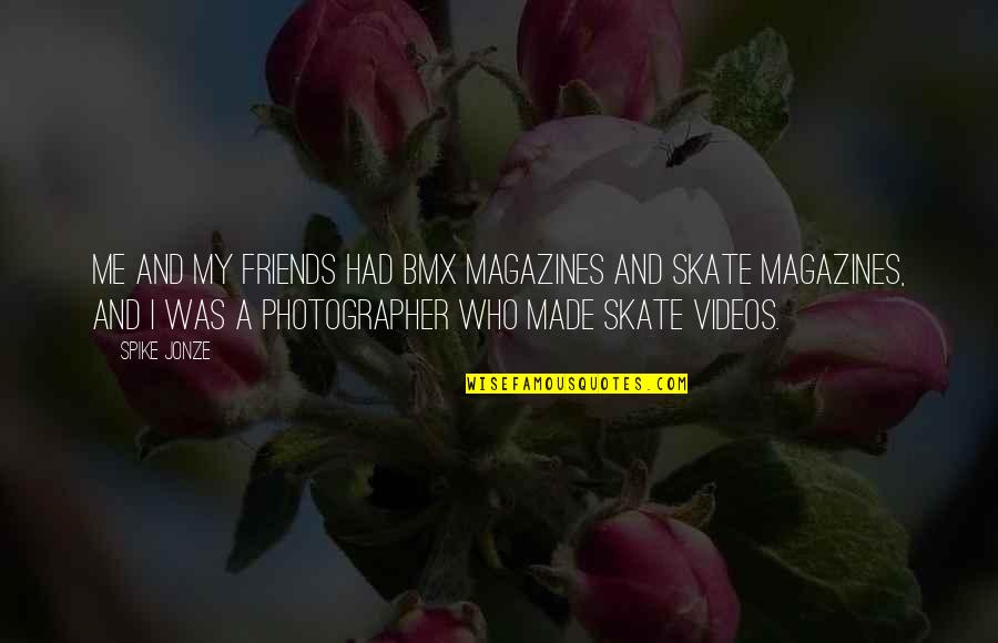Jonze Quotes By Spike Jonze: Me and my friends had BMX magazines and