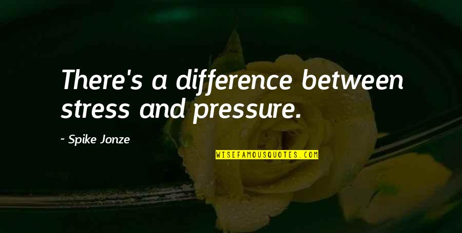 Jonze Quotes By Spike Jonze: There's a difference between stress and pressure.