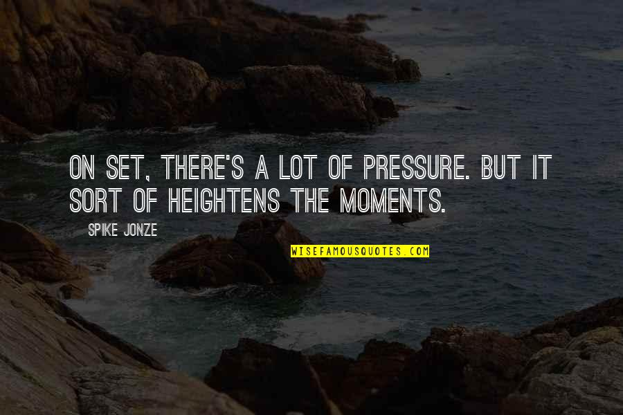 Jonze Quotes By Spike Jonze: On set, there's a lot of pressure. But
