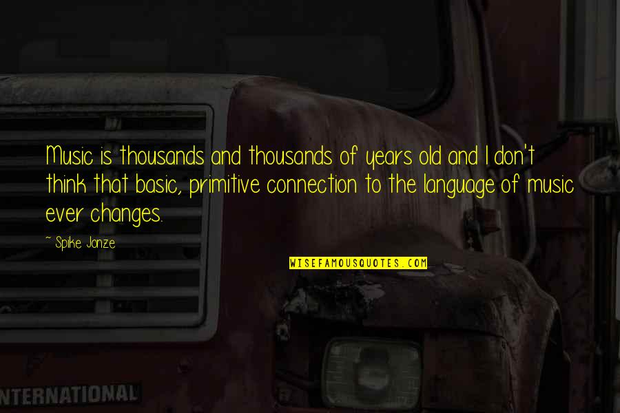 Jonze Quotes By Spike Jonze: Music is thousands and thousands of years old