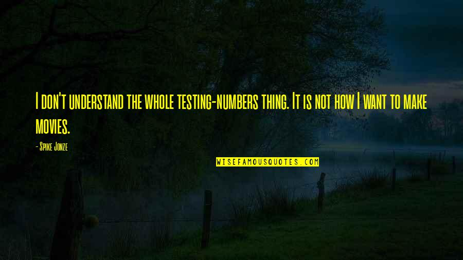 Jonze Quotes By Spike Jonze: I don't understand the whole testing-numbers thing. It