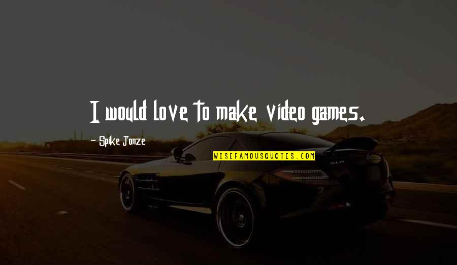 Jonze Quotes By Spike Jonze: I would love to make video games.