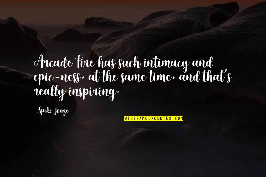 Jonze Quotes By Spike Jonze: Arcade Fire has such intimacy and epic-ness, at