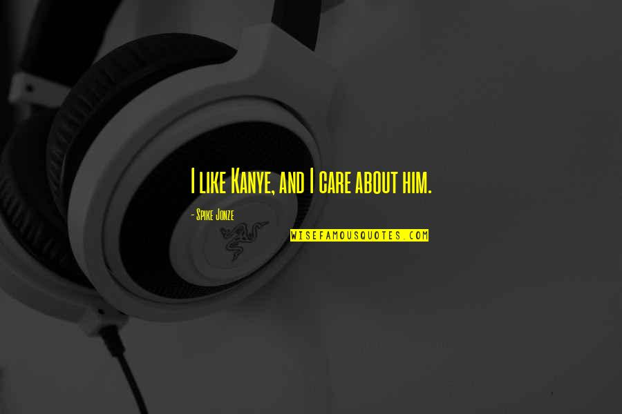 Jonze Quotes By Spike Jonze: I like Kanye, and I care about him.