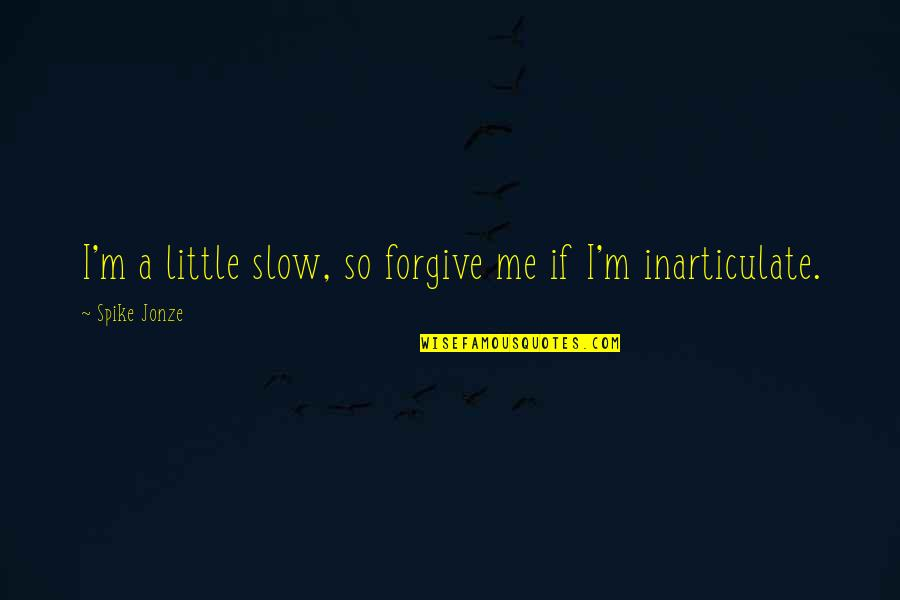 Jonze Quotes By Spike Jonze: I'm a little slow, so forgive me if