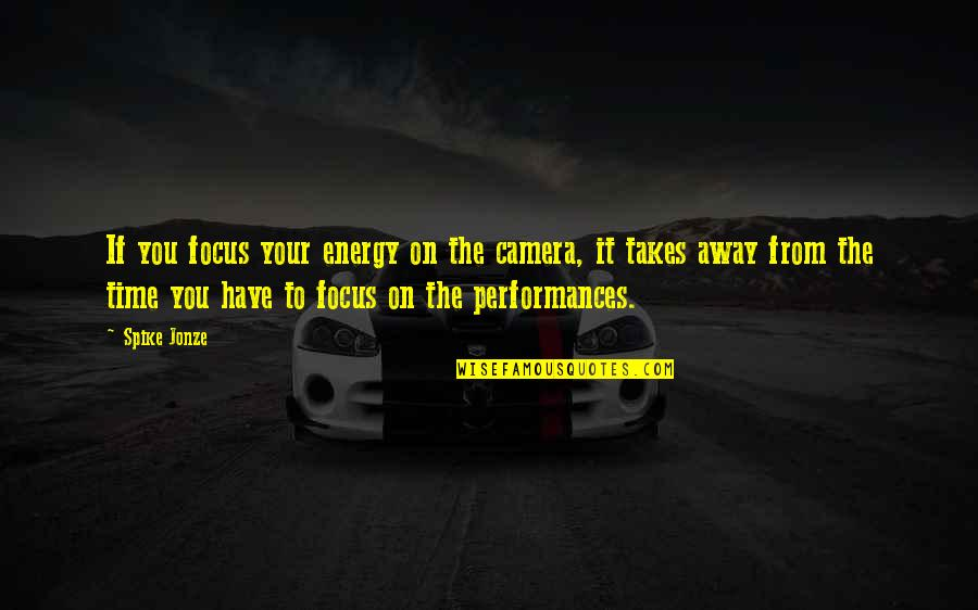 Jonze Quotes By Spike Jonze: If you focus your energy on the camera,