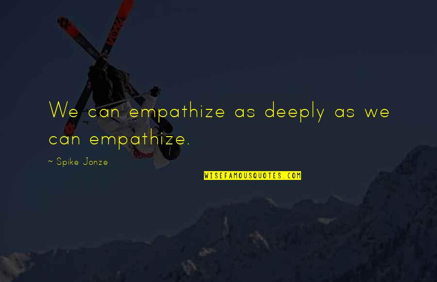 Jonze Quotes By Spike Jonze: We can empathize as deeply as we can
