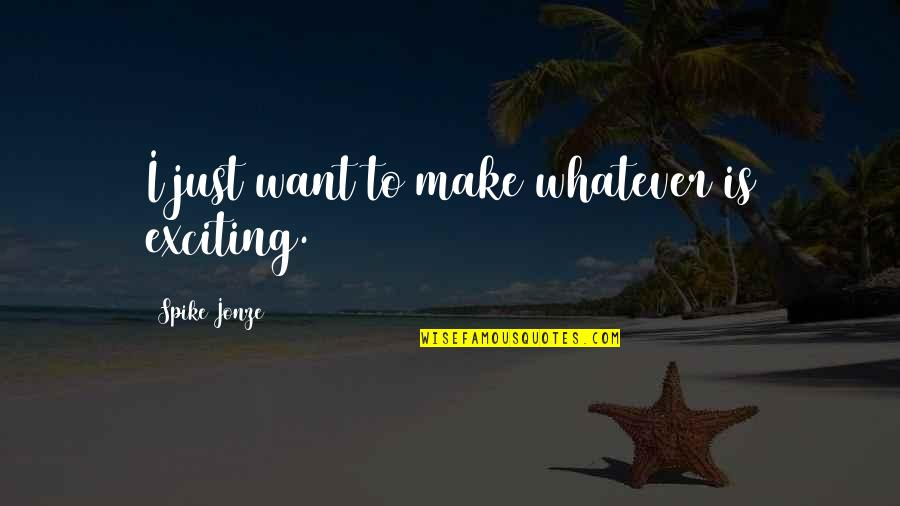 Jonze Quotes By Spike Jonze: I just want to make whatever is exciting.