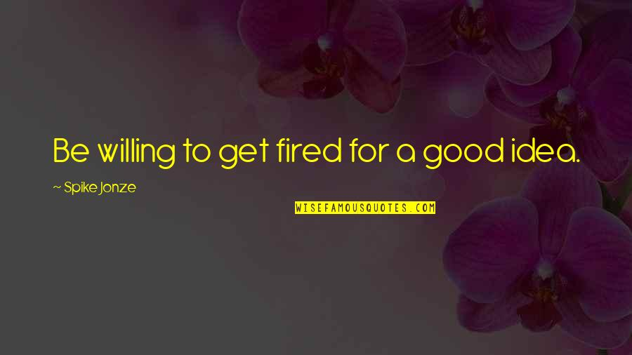 Jonze Quotes By Spike Jonze: Be willing to get fired for a good