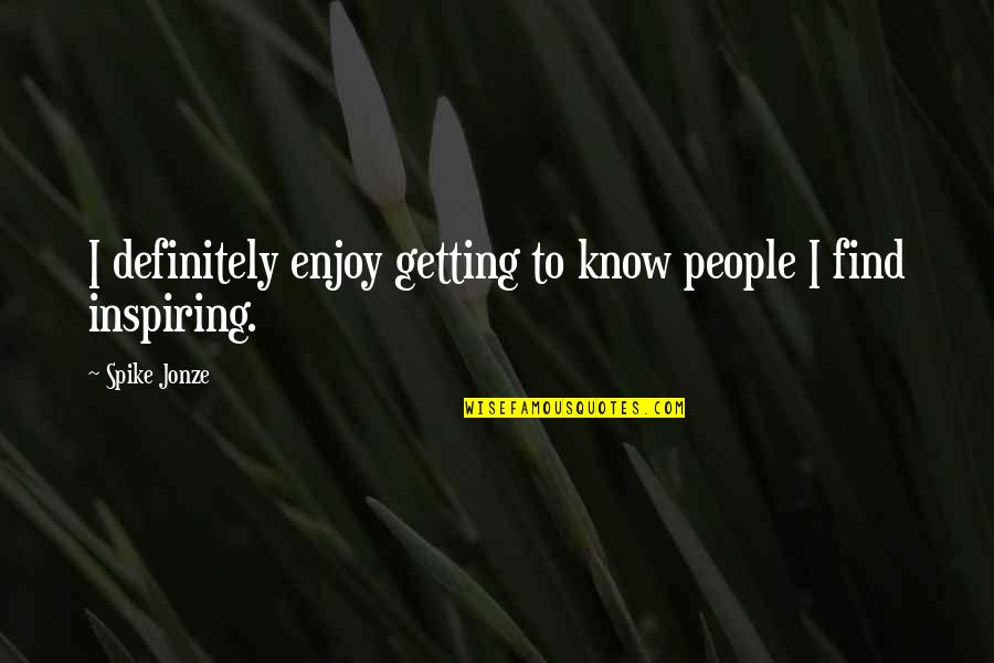 Jonze Quotes By Spike Jonze: I definitely enjoy getting to know people I