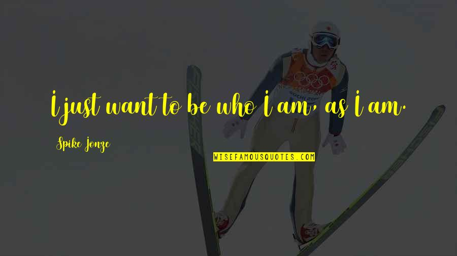 Jonze Quotes By Spike Jonze: I just want to be who I am,