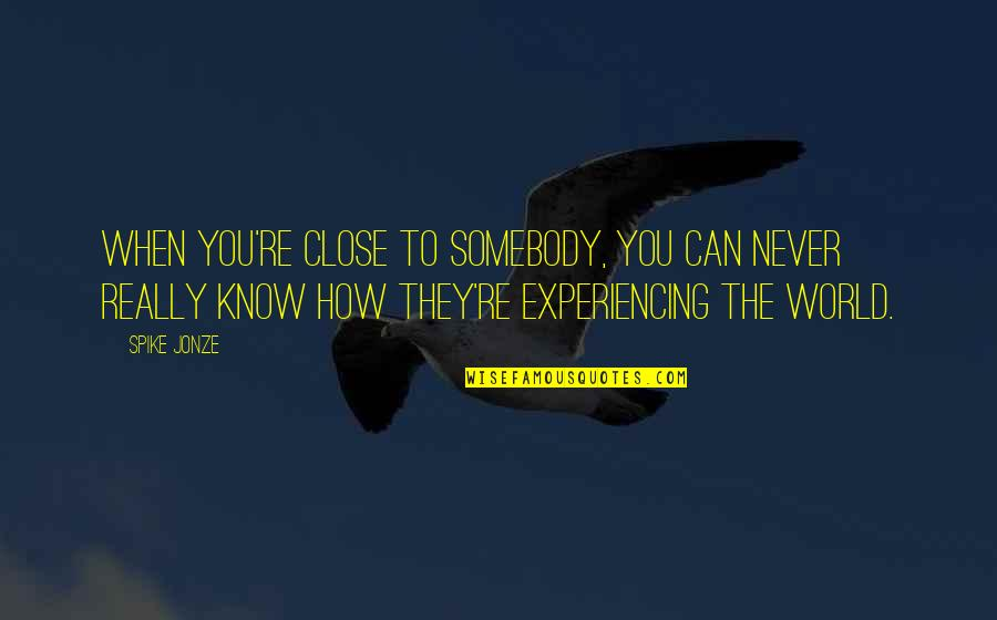 Jonze Quotes By Spike Jonze: When you're close to somebody, you can never