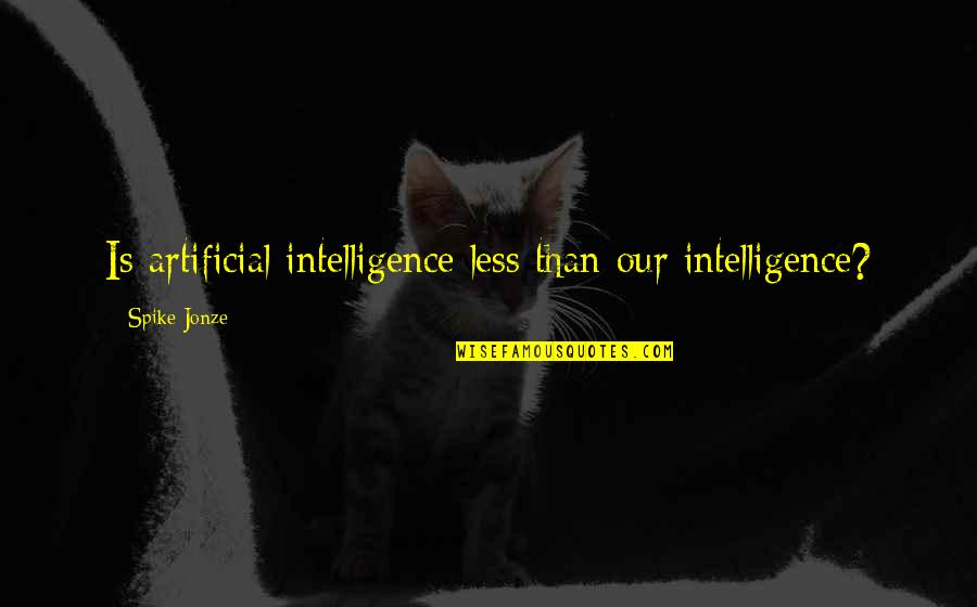Jonze Quotes By Spike Jonze: Is artificial intelligence less than our intelligence?