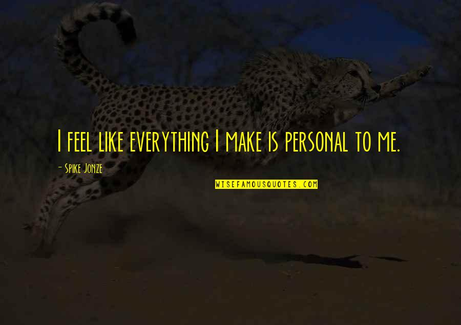 Jonze Quotes By Spike Jonze: I feel like everything I make is personal