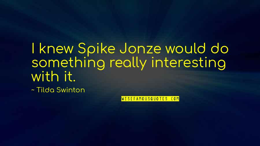 Jonze Quotes By Tilda Swinton: I knew Spike Jonze would do something really