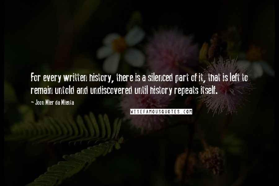 Joon Mier Da Mienta quotes: For every written history, there is a silenced part of it, that is left to remain untold and undiscovered until history repeats itself.