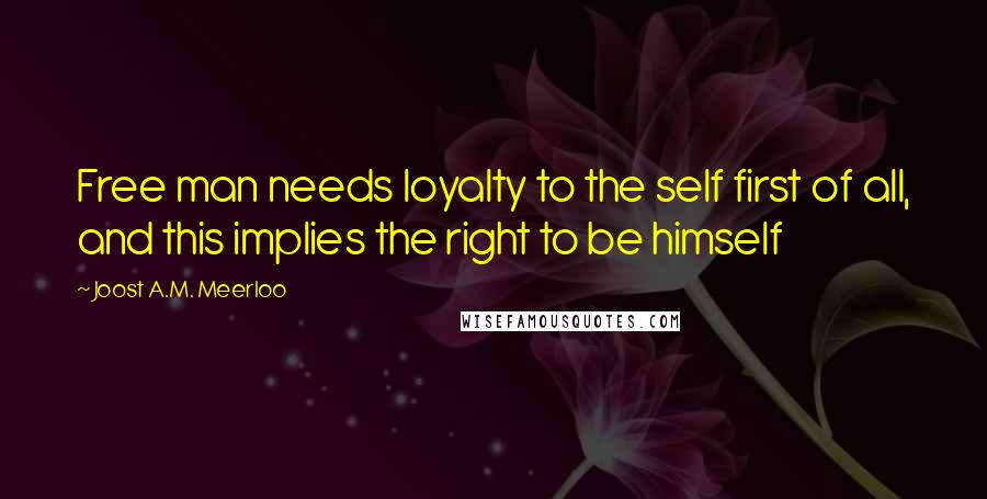 Joost A.M. Meerloo quotes: Free man needs loyalty to the self first of all, and this implies the right to be himself