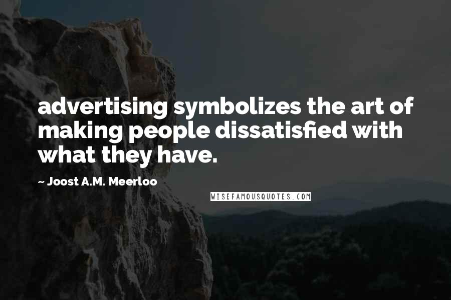 Joost A.M. Meerloo quotes: advertising symbolizes the art of making people dissatisfied with what they have.