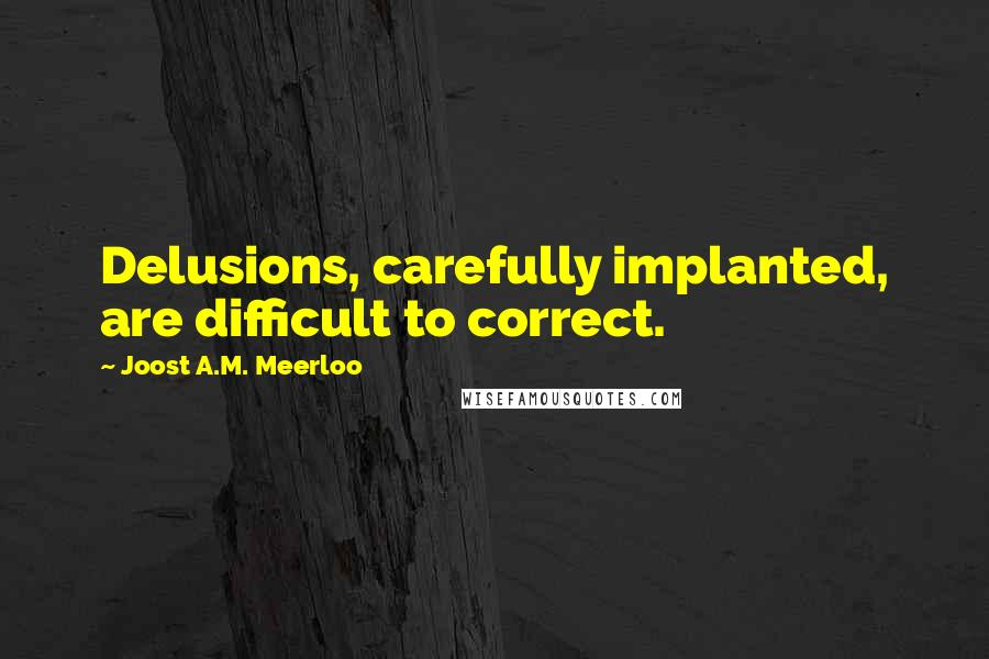 Joost A.M. Meerloo quotes: Delusions, carefully implanted, are difficult to correct.