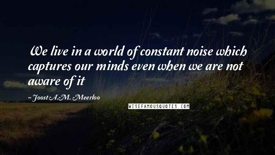 Joost A.M. Meerloo quotes: We live in a world of constant noise which captures our minds even when we are not aware of it