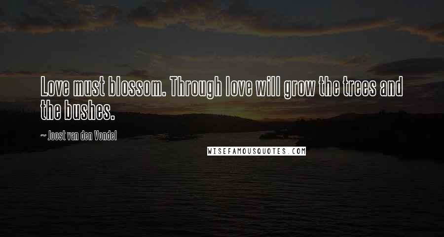Joost Van Den Vondel quotes: Love must blossom. Through love will grow the trees and the bushes.