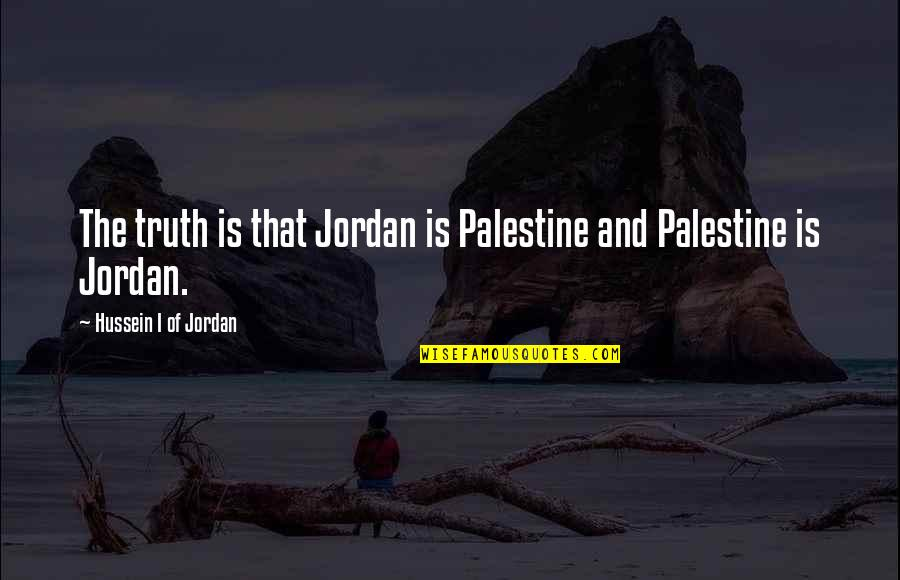 Jordan And Palestine Quotes By Hussein I Of Jordan: The truth is that Jordan is Palestine and