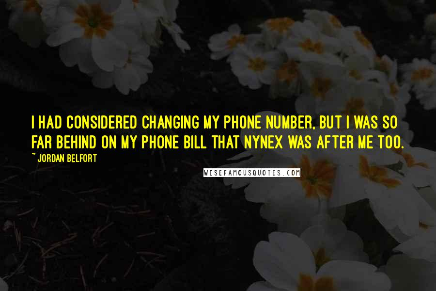 Jordan Belfort quotes: I had considered changing my phone number, but I was so far behind on my phone bill that NYNEX was after me too.