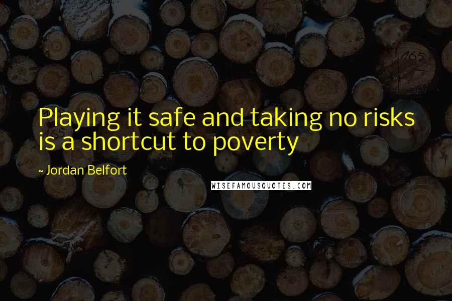 Jordan Belfort quotes: Playing it safe and taking no risks is a shortcut to poverty
