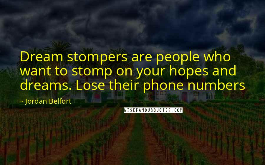 Jordan Belfort quotes: Dream stompers are people who want to stomp on your hopes and dreams. Lose their phone numbers