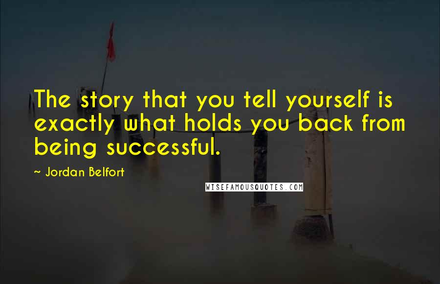 Jordan Belfort quotes: The story that you tell yourself is exactly what holds you back from being successful.