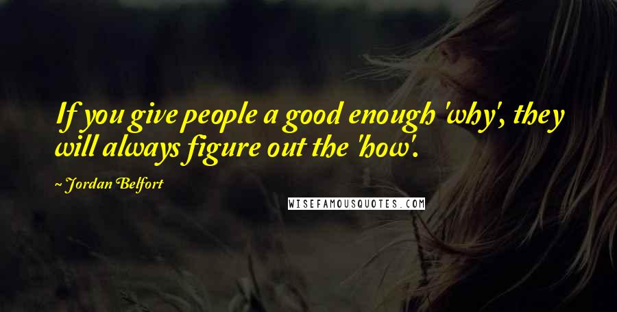 Jordan Belfort quotes: If you give people a good enough 'why', they will always figure out the 'how'.