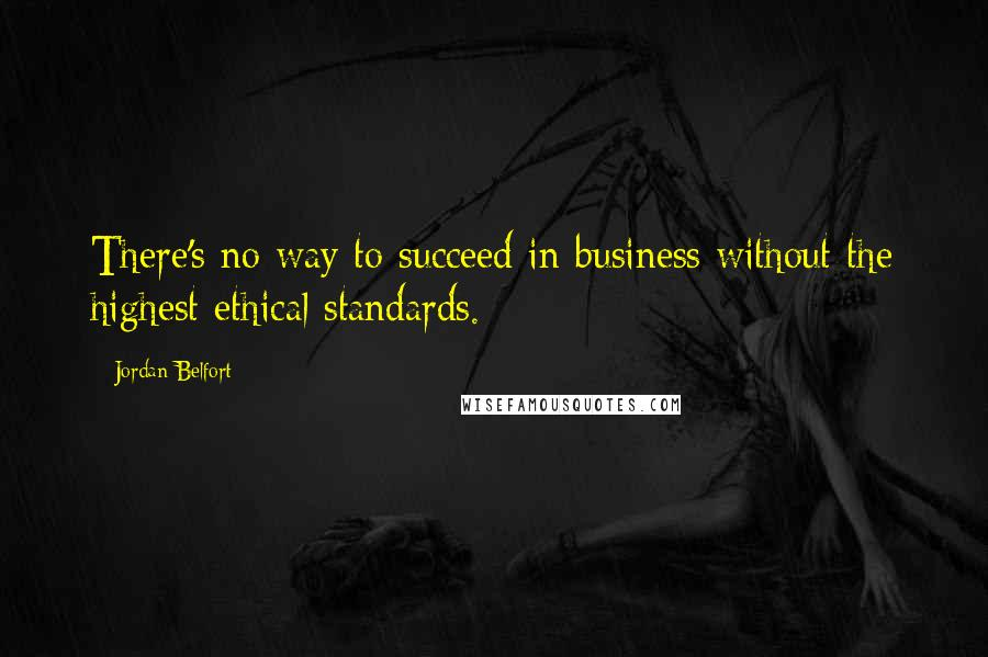 Jordan Belfort quotes: There's no way to succeed in business without the highest ethical standards.