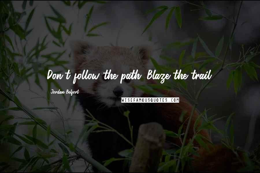 Jordan Belfort quotes: Don't follow the path. Blaze the trail.