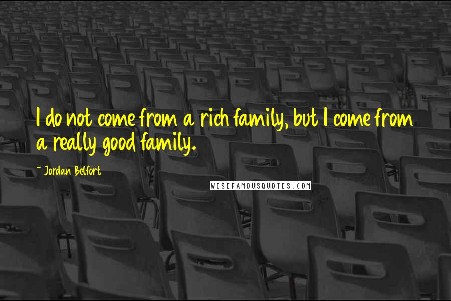 Jordan Belfort quotes: I do not come from a rich family, but I come from a really good family.