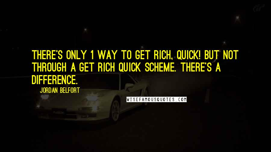 Jordan Belfort quotes: There's only 1 way to get rich, quick! But not through a get rich quick scheme. There's a difference.