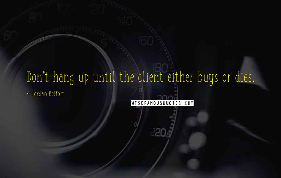 Jordan Belfort quotes: Don't hang up until the client either buys or dies.