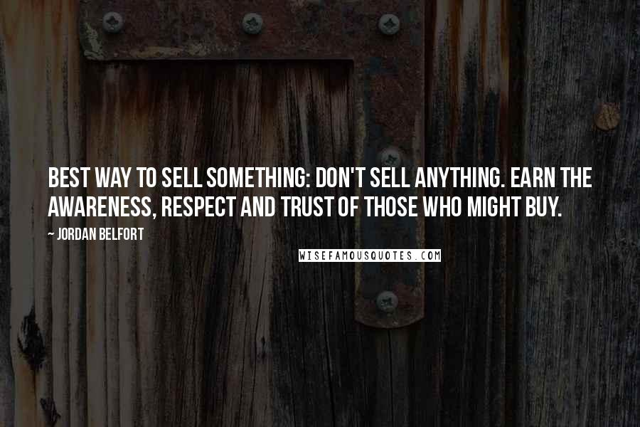Jordan Belfort quotes: Best way to sell something: don't sell anything. Earn the awareness, respect and trust of those who might buy.
