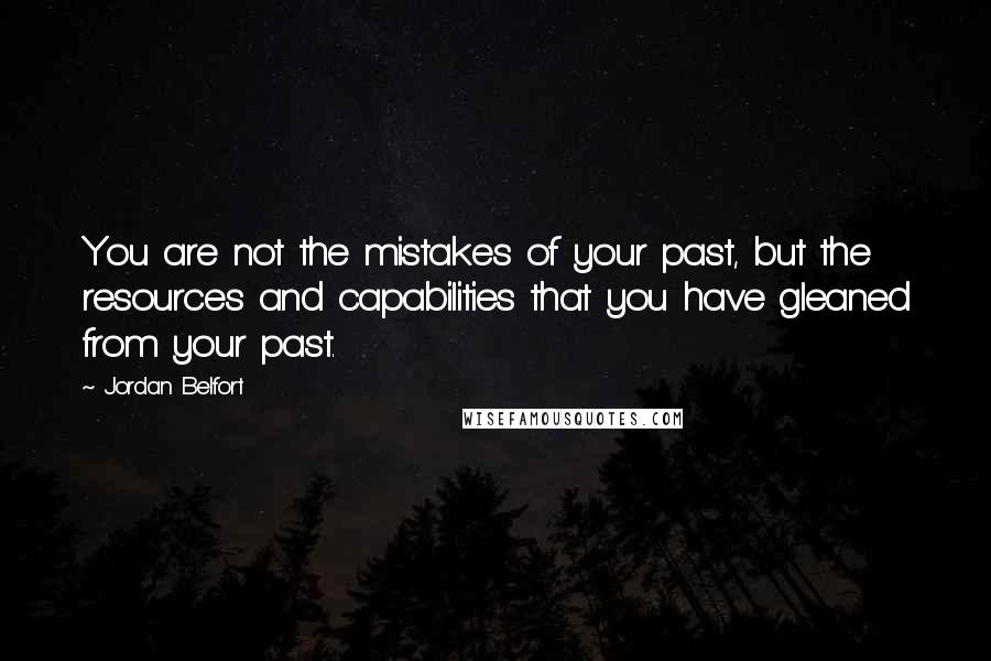 Jordan Belfort quotes: You are not the mistakes of your past, but the resources and capabilities that you have gleaned from your past.