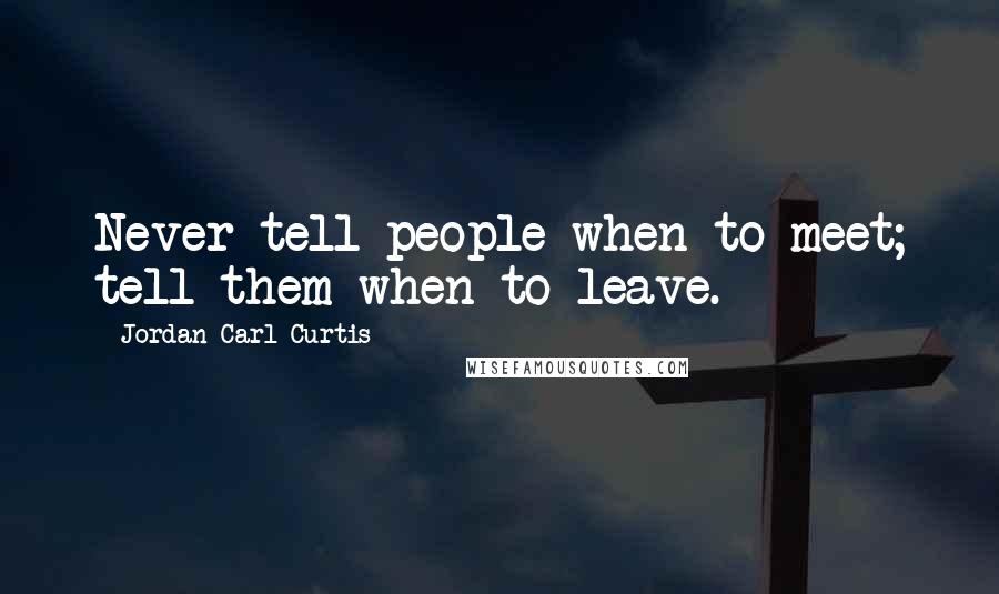 Jordan Carl Curtis quotes: Never tell people when to meet; tell them when to leave.