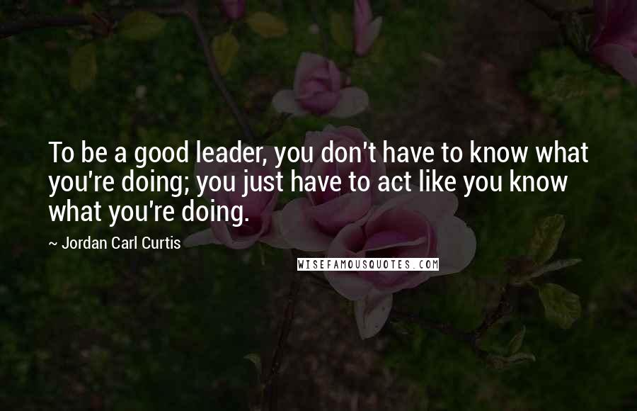 Jordan Carl Curtis quotes: To be a good leader, you don't have to know what you're doing; you just have to act like you know what you're doing.