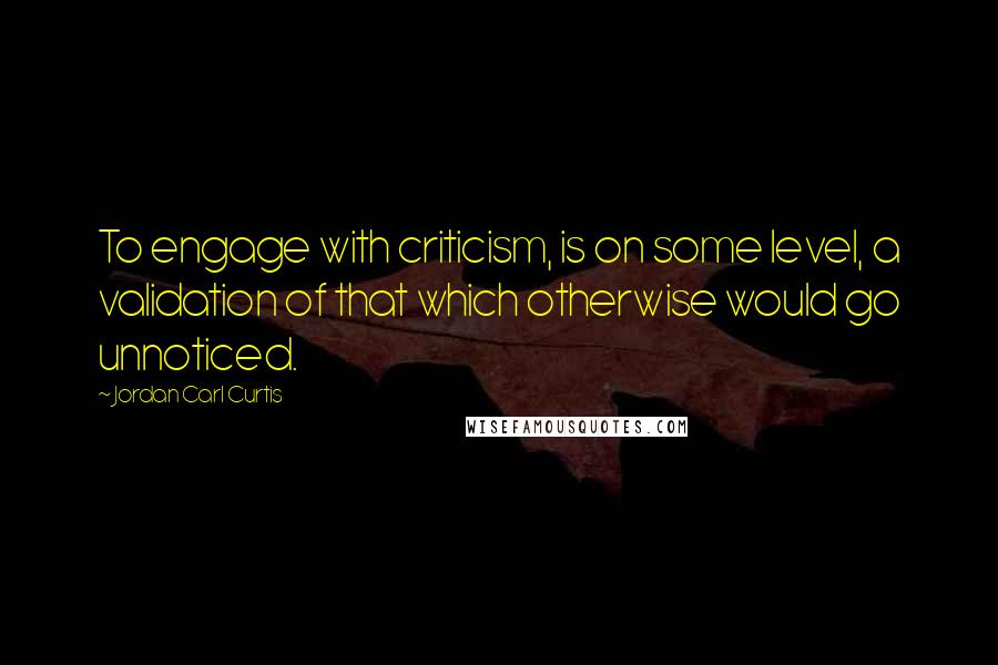 Jordan Carl Curtis quotes: To engage with criticism, is on some level, a validation of that which otherwise would go unnoticed.