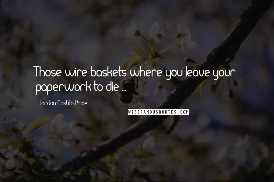 Jordan Castillo Price quotes: Those wire baskets where you leave your paperwork to die ...