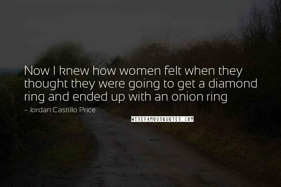 Jordan Castillo Price quotes: Now I knew how women felt when they thought they were going to get a diamond ring and ended up with an onion ring