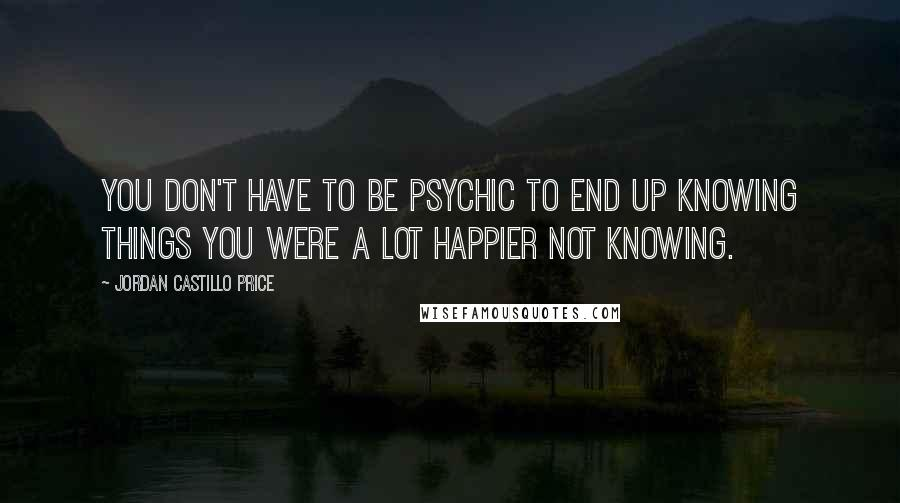 Jordan Castillo Price quotes: You don't have to be psychic to end up knowing things you were a lot happier not knowing.