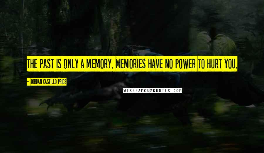 Jordan Castillo Price quotes: The past is only a memory. Memories have no power to hurt you.
