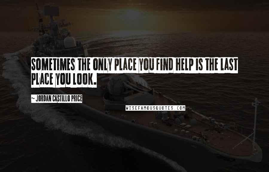 Jordan Castillo Price quotes: Sometimes the only place you find help is the last place you look.