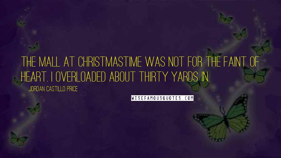 Jordan Castillo Price quotes: The mall at Christmastime was not for the faint of heart. I overloaded about thirty yards in.