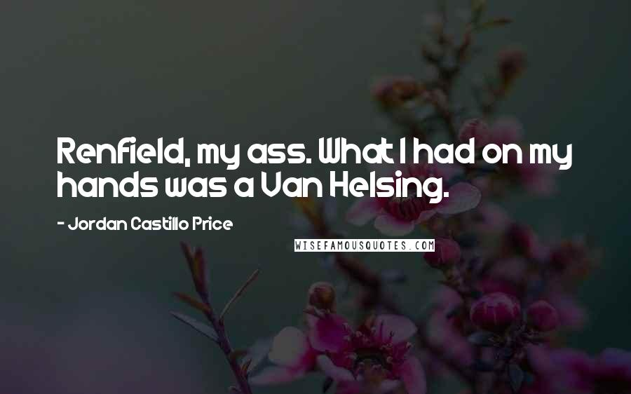 Jordan Castillo Price quotes: Renfield, my ass. What I had on my hands was a Van Helsing.