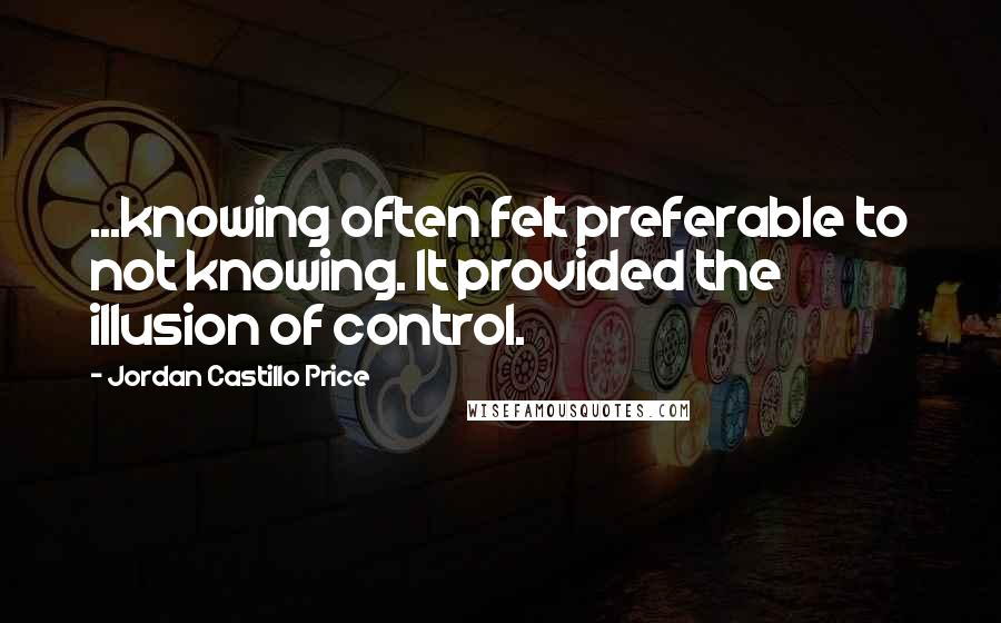 Jordan Castillo Price quotes: ...knowing often felt preferable to not knowing. It provided the illusion of control.