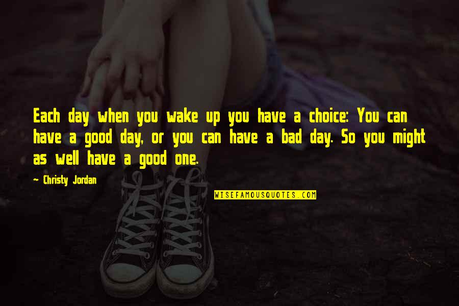 Jordan Christy Quotes By Christy Jordan: Each day when you wake up you have